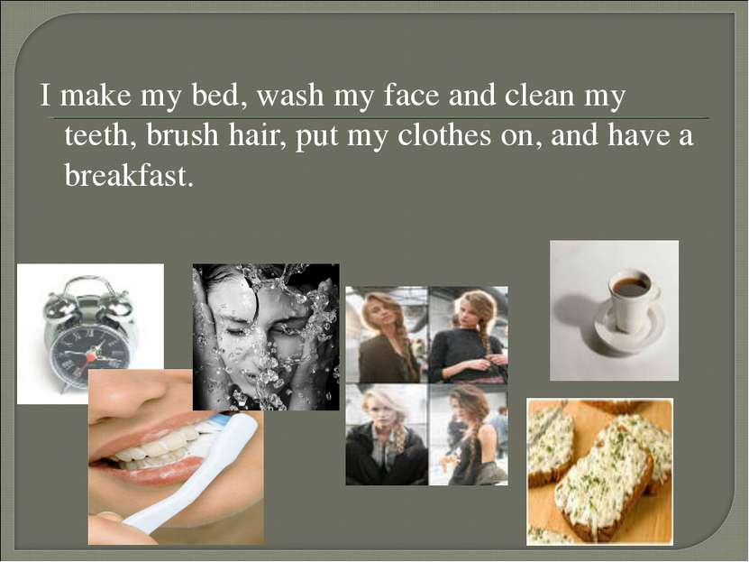 I make my bed, wash my face and clean my teeth, brush hair, put my clothes on...