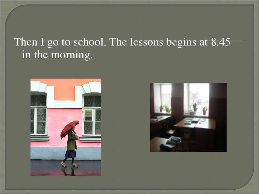 Then I go to school. The lessons begins at 8.45 in the morning.