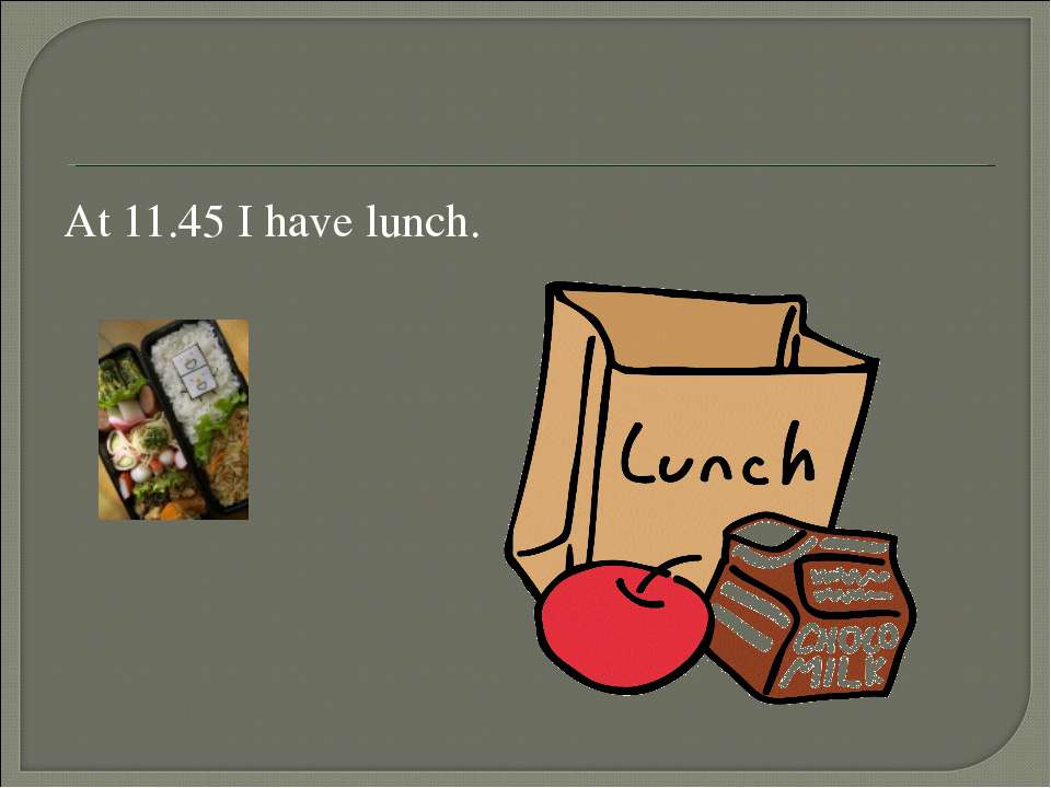 At 11.45 I have lunch.