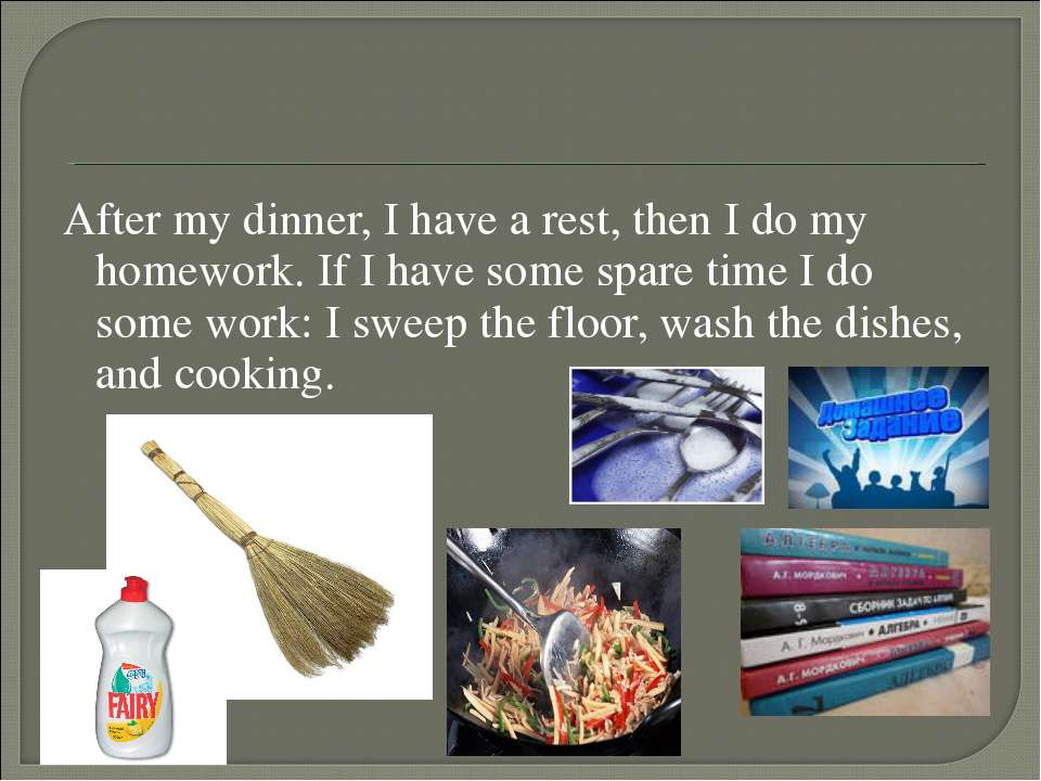 After my dinner, I have a rest, then I do my homework. If I have some spare t...