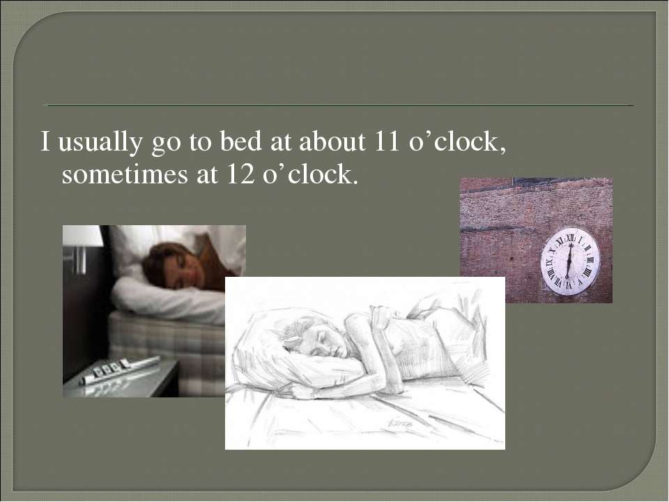 I usually go to bed at about 11 o'clock, sometimes at 12 o'clock.