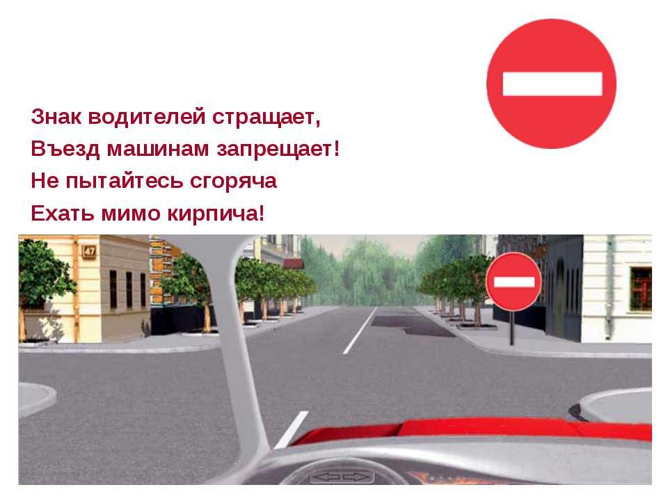 Знак водителей стращает, Въезд машинам запрещает! Не пытайтесь сгоряча Ехать ...