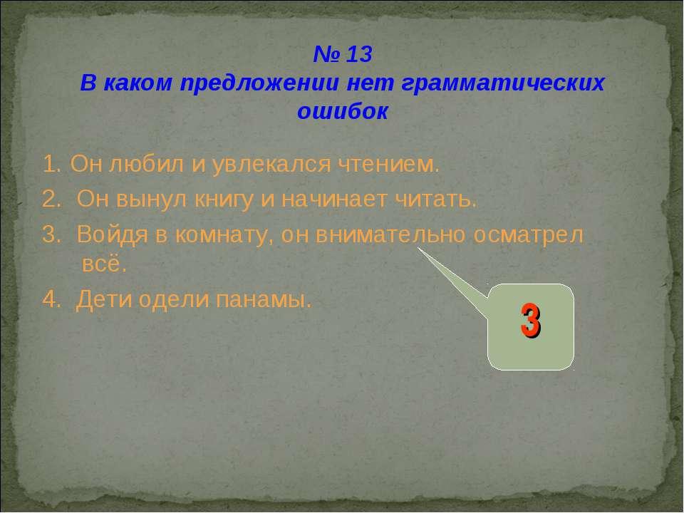 № 13 В каком предложении нет грамматических ошибок 1. Он любил и увлекался чт...