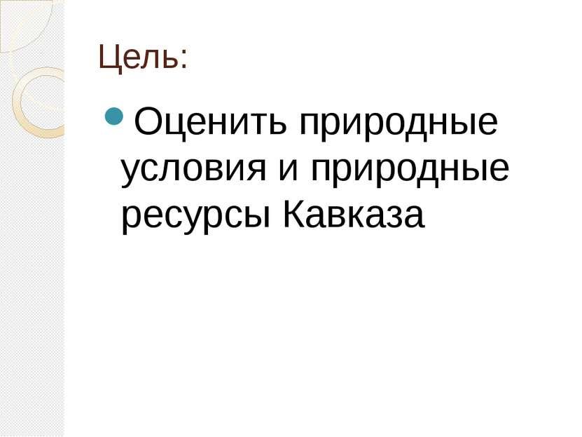 Цель: Оценить природные условия и природные ресурсы Кавказа