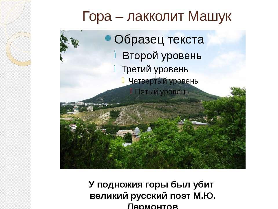 Гора – лакколит Машук У подножия горы был убит великий русский поэт М.Ю. Лерм...