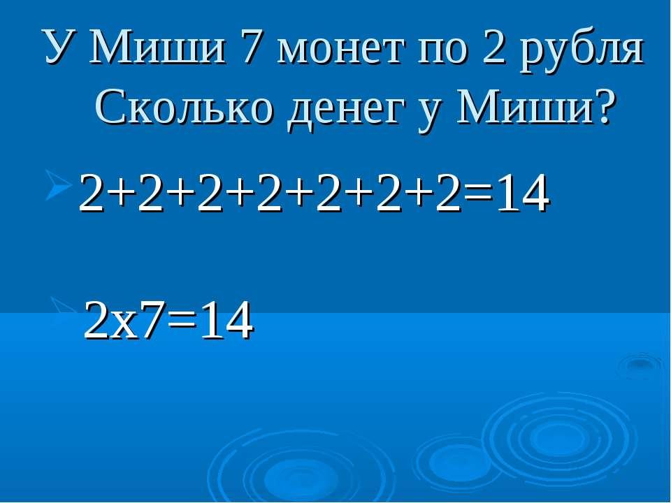 У Миши 7 монет по 2 рубля Сколько денег у Миши? 2+2+2+2+2+2+2=14 2х7=14