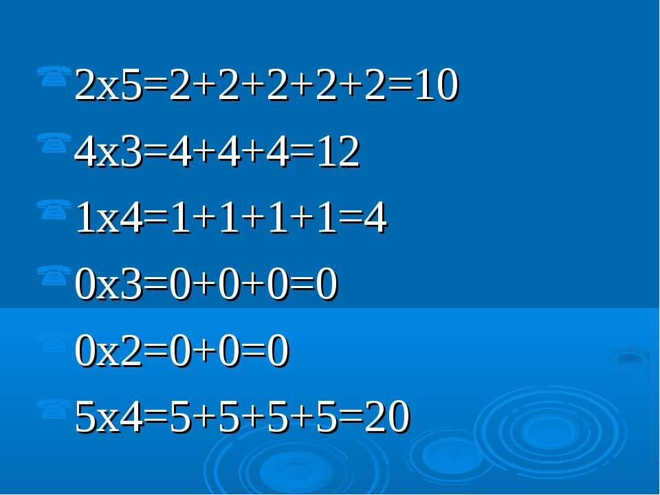 2x5=2+2+2+2+2=10 4x3=4+4+4=12 1x4=1+1+1+1=4 0x3=0+0+0=0 0x2=0+0=0 5x4=5+5+5+5=20