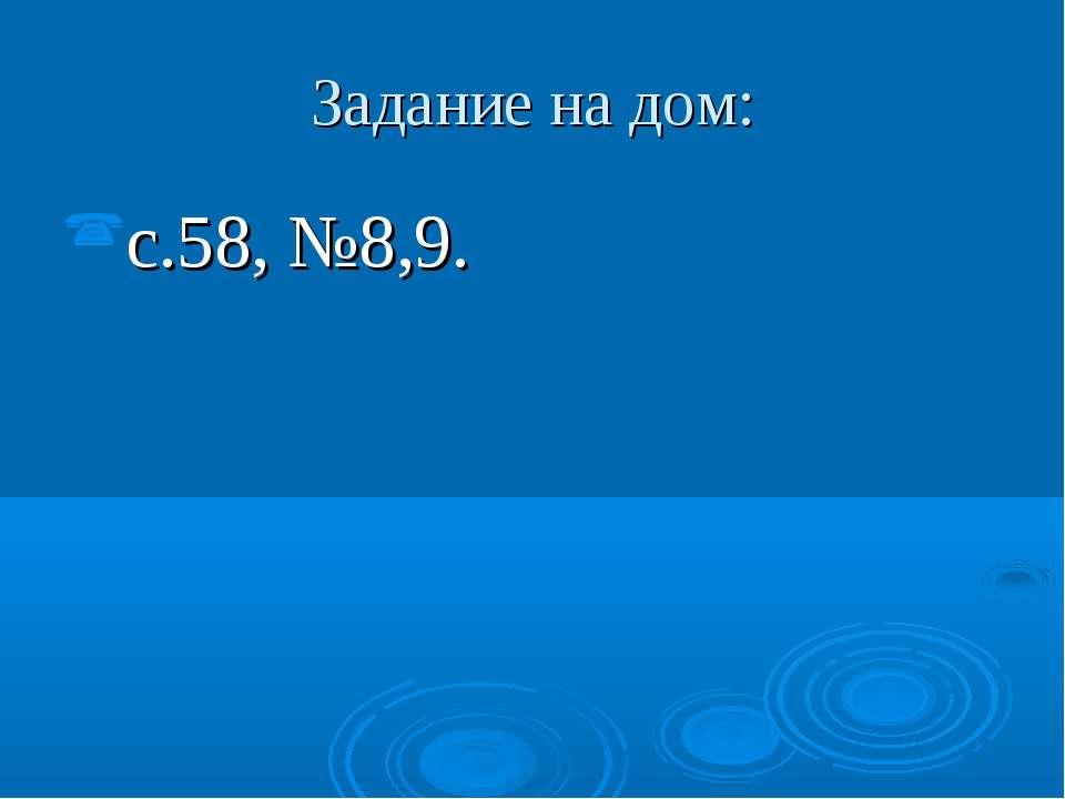 Задание на дом: с.58, №8,9.
