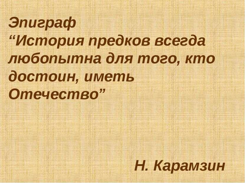"""Эпиграф """"История предков всегда любопытна для того, кто достоин, иметь Отечес..."""