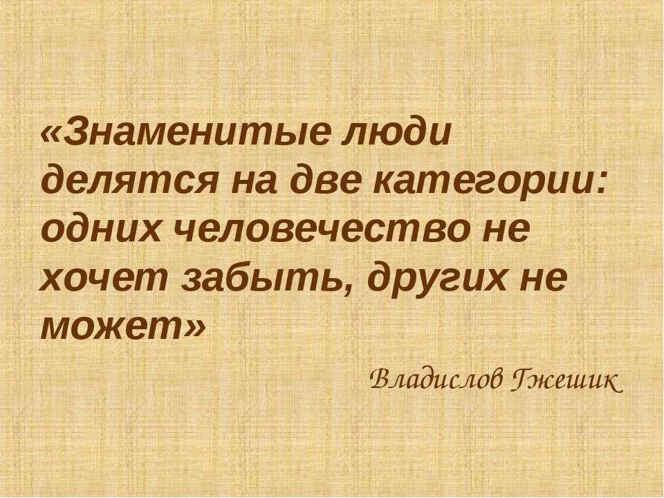 «Знаменитые люди делятся на две категории: одних человечество не хочет забыть...