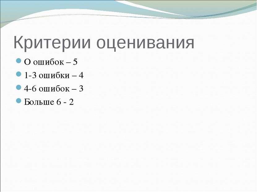 Критерии оценивания О ошибок – 5 1-3 ошибки – 4 4-6 ошибок – 3 Больше 6 - 2