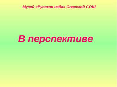 Музей «Русская изба» Спасской СОШ В перспективе