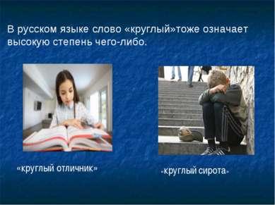 В русском языке слово «круглый»тоже означает высокую степень чего-либо. «круг...