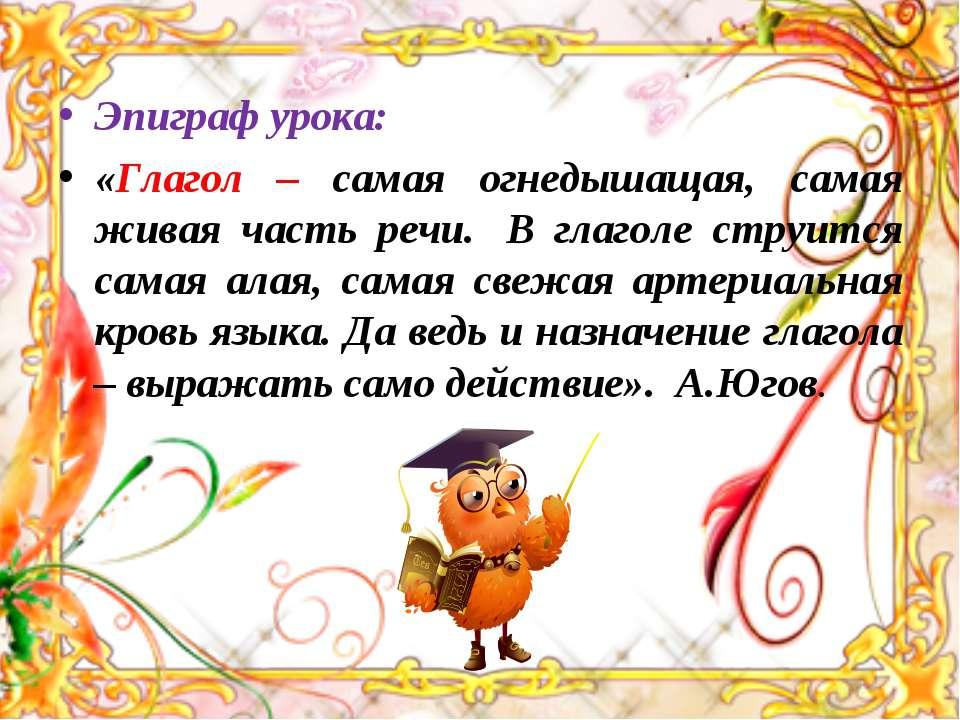 Эпиграф урока: «Глагол – самая огнедышащая, самая живая часть речи. В глагол...