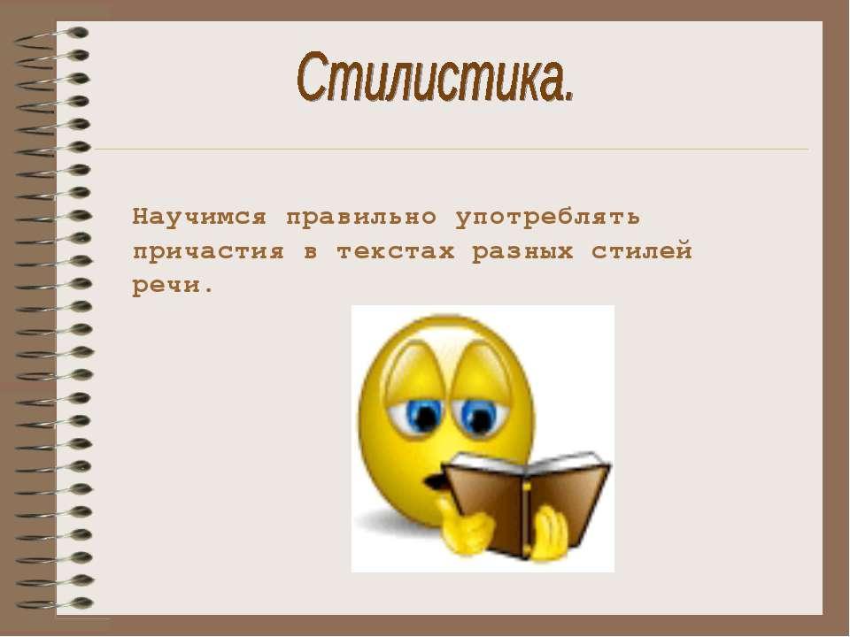 Научимся правильно употреблять причастия в текстах разных стилей речи.