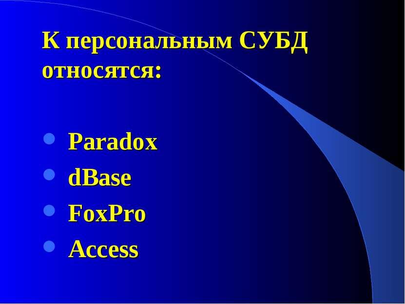 К персональным СУБД относятся: Paradox dBase FoxPro Access
