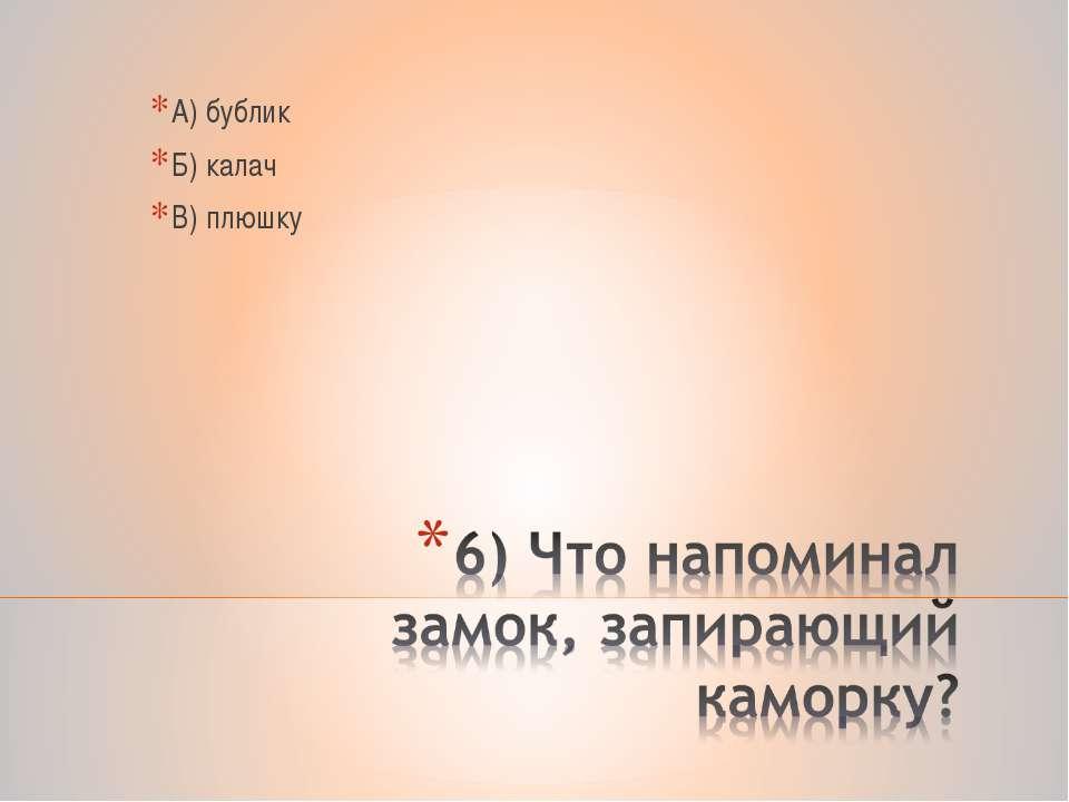 А) бублик Б) калач В) плюшку