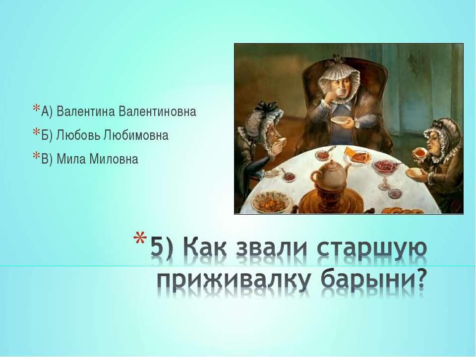 А) Валентина Валентиновна Б) Любовь Любимовна В) Мила Миловна