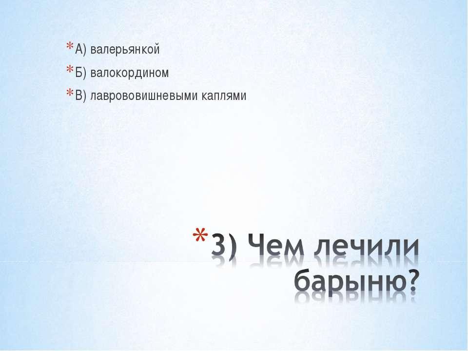 А) валерьянкой Б) валокордином В) лаврововишневыми каплями