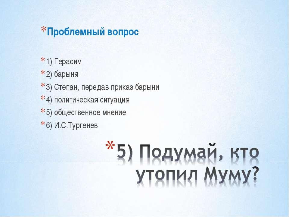 Проблемный вопрос 1) Герасим 2) барыня 3) Степан, передав приказ барыни 4) по...
