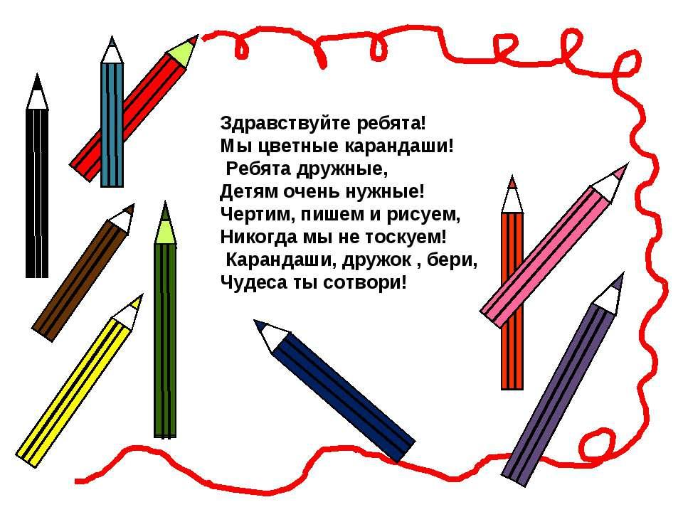 Здравствуйте ребята! Мы цветные карандаши! Ребята дружные, Детям очень нужные...