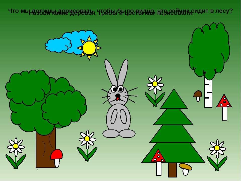 Что мы должны дорисовать, чтобы было видно, что зайчик сидит в лесу? Назови к...