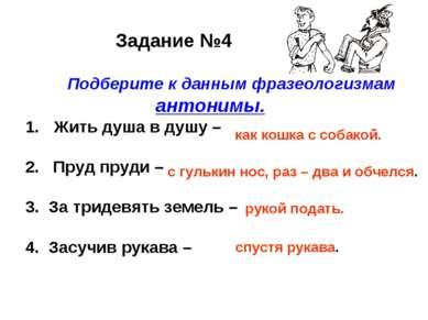 Задание №4 Подберите к данным фразеологизмам антонимы. Жить душа в душу – 2. ...