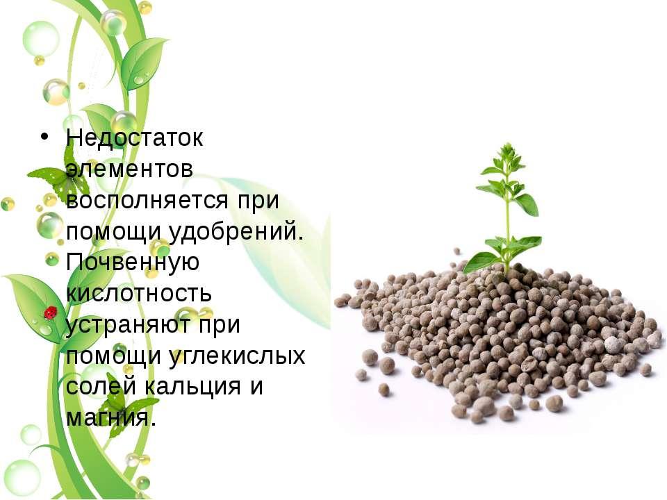 Недостаток элементов восполняется при помощи удобрений. Почвенную кислотность...