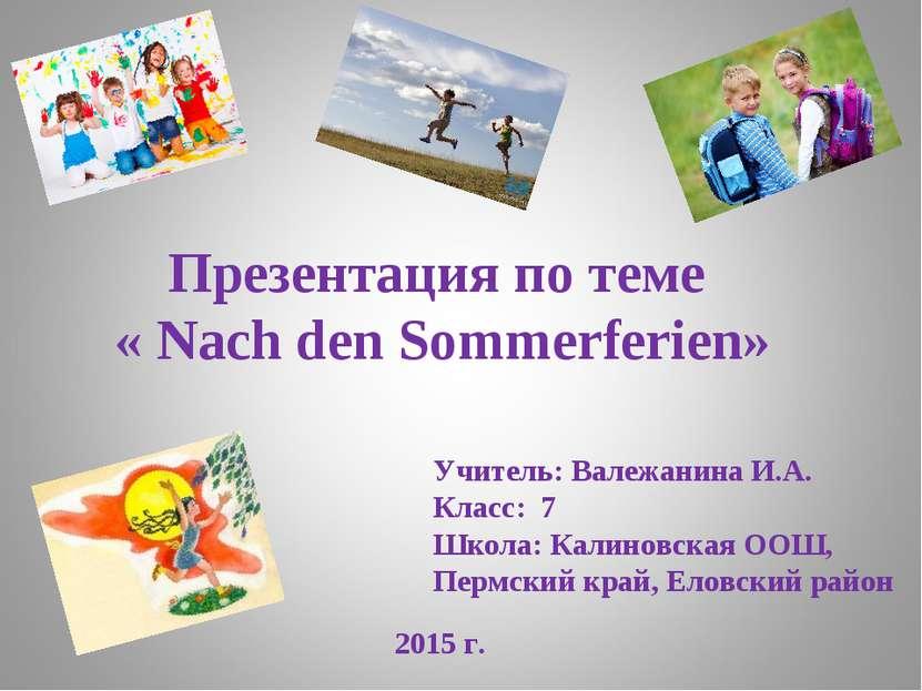 Презентация по теме « Nach den Sommerferien» 2015 г. Учитель: Валежанина И.А....