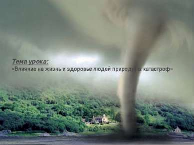 Тема урока: «Влияние на жизнь и здоровье людей природных катастроф»