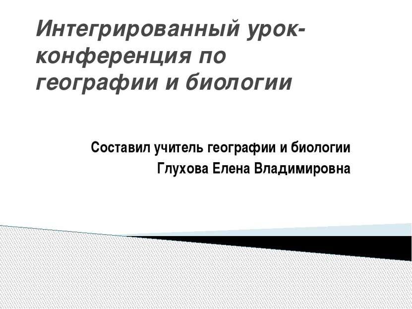 Интегрированный урок- конференция по географии и биологии Составил учитель ге...
