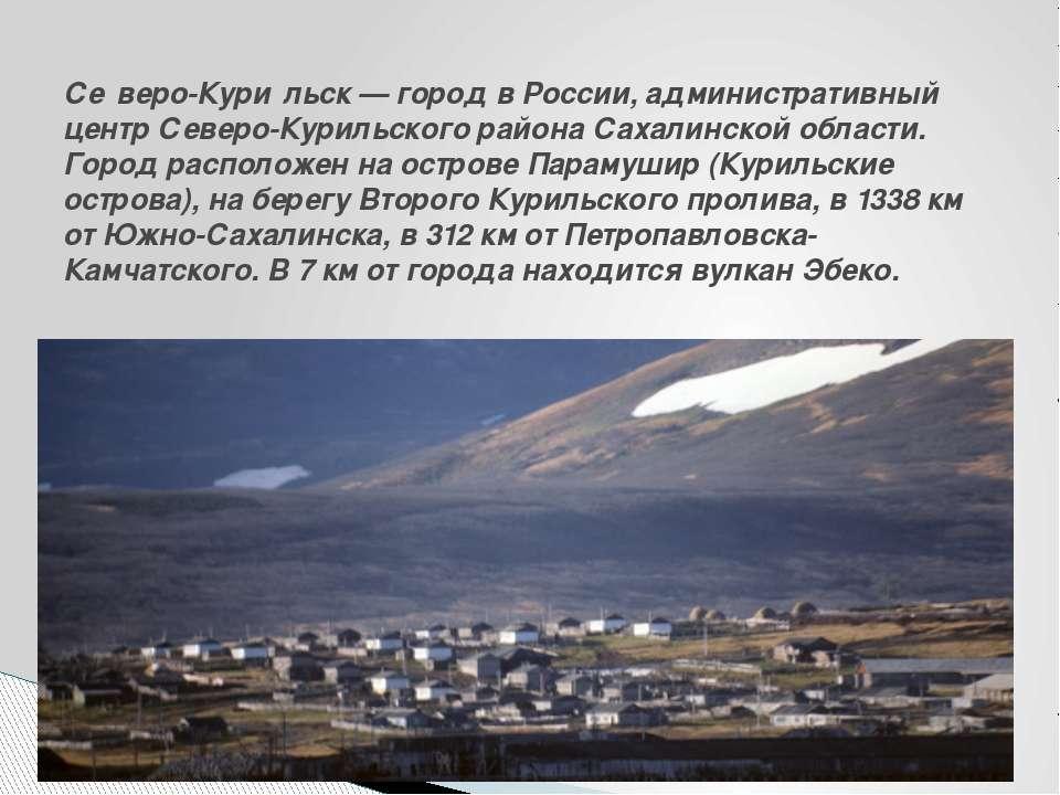 Се веро-Кури льск— город вРоссии, административный центрСеверо-Курильского...