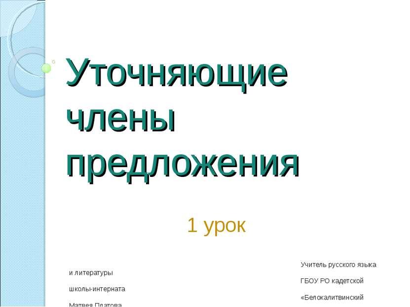 Уточняющие члены предложения 1 урок Учитель русского языка и литературы ГБОУ ...