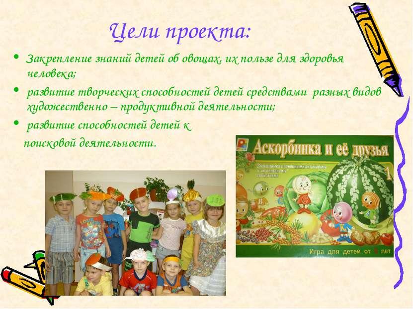 Цели проекта: Закрепление знаний детей об овощах, их пользе для здоровья чело...