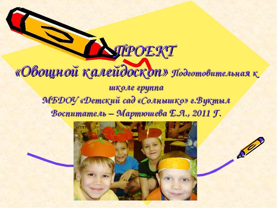 ПРОЕКТ «Овощной калейдоскоп» Подготовительная к школе группа МБДОУ «Детский с...