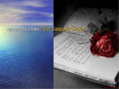 прочитать стихи Гёте, Байрона, Блока,