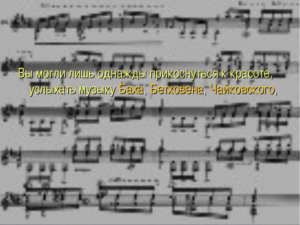 Вы могли лишь однажды прикоснуться к красоте, услыхать музыку Баха, Бетховена...