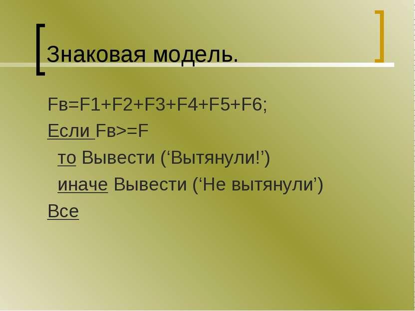 Знаковая модель. Fв=F1+F2+F3+F4+F5+F6; Если Fв>=F то Вывести ('Вытянули!') ин...