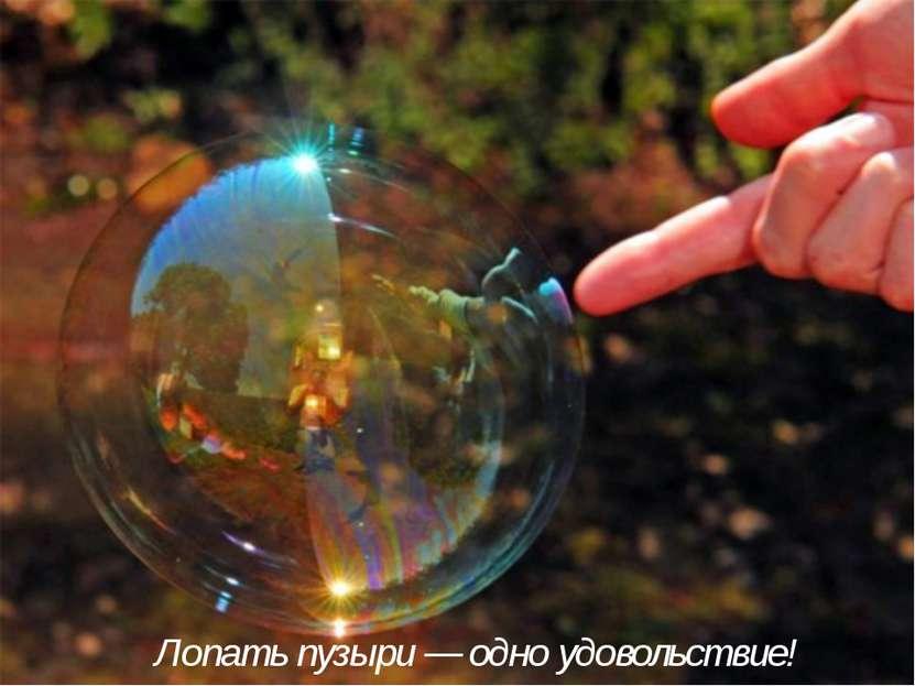 Лопать пузыри — одно удовольствие. Лопать пузыри — одно удовольствие!