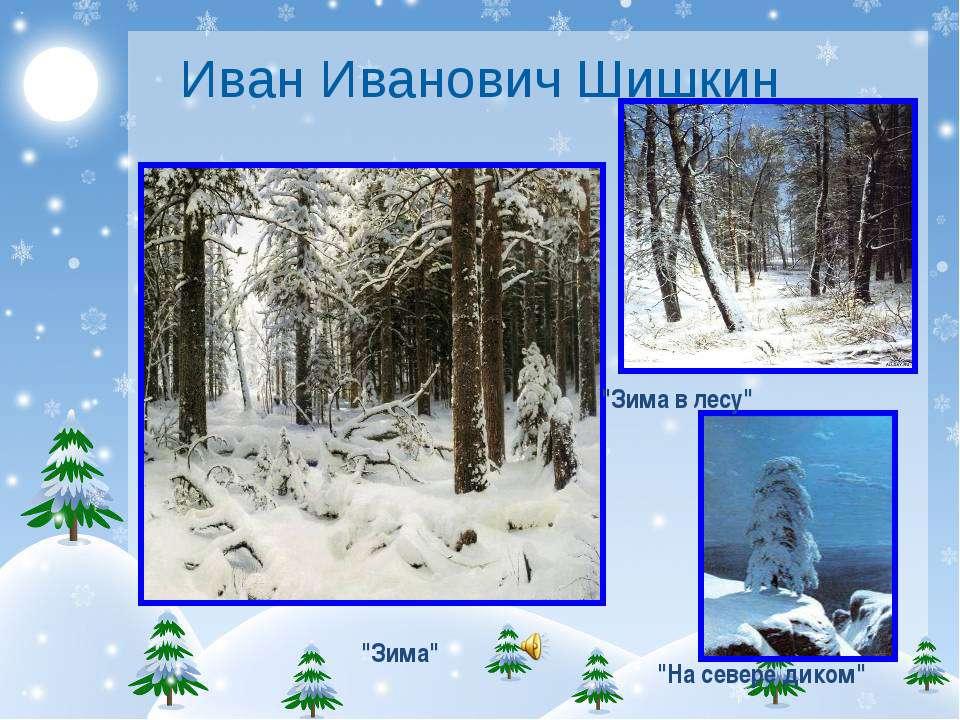 """Иван Иванович Шишкин """"Зима"""" """"На севере диком"""" """"Зима в лесу"""""""