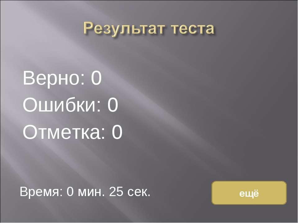 Верно: 0 Ошибки: 0 Отметка: 0 Время: 0 мин. 25 сек. ещё исправить