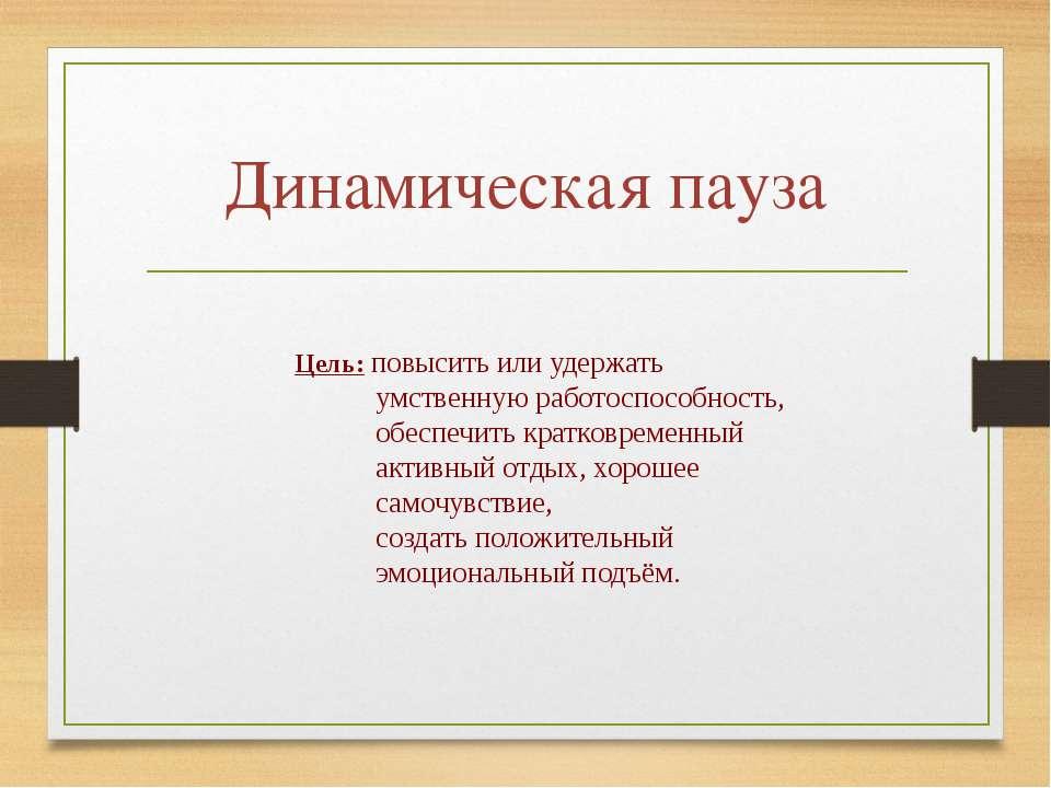 Динамическая пауза Цель: повысить или удержать умственную работоспособность, ...