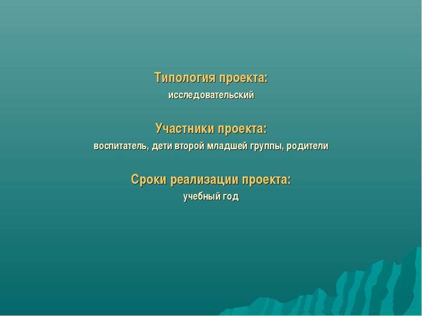 Типология проекта: исследовательский Участники проекта: воспитатель, дети вто...