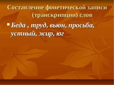 Составление фонетической записи (транскрипции) слов Беда , труд, вьюн, просьб...