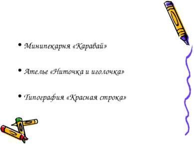 Минипекарня «Каравай» Ателье «Ниточка и иголочка» Типография «Красная строка»