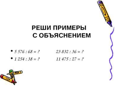 РЕШИ ПРИМЕРЫ С ОБЪЯСНЕНИЕМ 5 576 : 68 = ? 23 832 : 36 = ? 1 254 : 38 = ? 11 4...