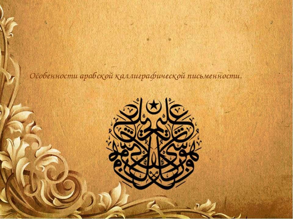 Особенности арабской каллиграфической письменности.
