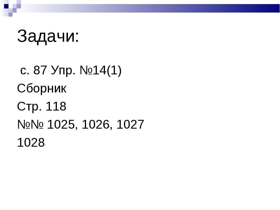 Задачи: с. 87 Упр. №14(1) Сборник Стр. 118 №№ 1025, 1026, 1027 1028