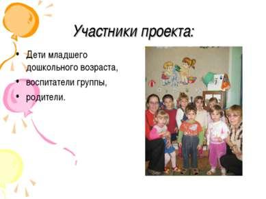Участники проекта: Дети младшего дошкольного возраста, воспитатели группы, ро...