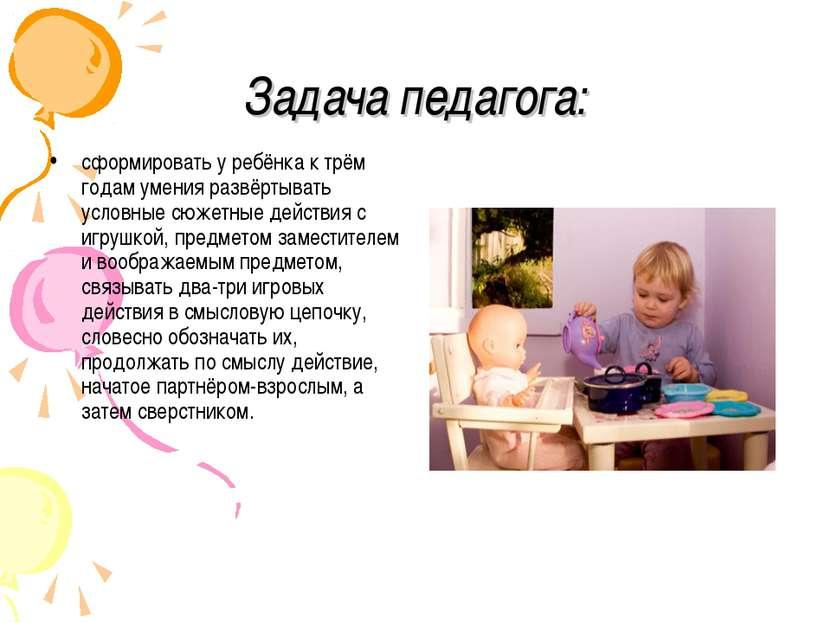 Задача педагога: сформировать у ребёнка к трём годам умения развёртывать усло...